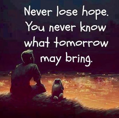 nu-ti pierde speranta, niciodata nu stii ce-ti va aduce ziua de maine