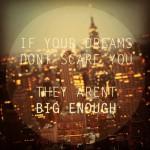 visele tale nu sunt destul de mari daca nu te sperie